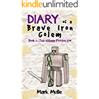 Diary of a Brave Iron Golem (Book 1): The Village Protector (An Unofficial Minecraft Book for Kids Ages 9 - 12 (Preteen)
