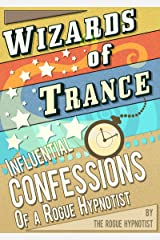 Wizards of trance - Influential confessions of a Rogue Hypnotist Kindle Edition