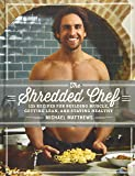The Shredded Chef: 120 Recipes for Building Muscle, Getting Lean, and Staying Healthy (Third Edition)