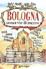 Bologna senza vie di mezzo: Dove andare e dove non andare. Cosa fare e cosa non fare. Cosa vedere e cosa non vedere. Formato Kindle