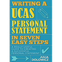 Writing a UCAS Personal Statement in Seven Easy Steps: A really useful guide to creating a successful personal statement…