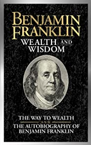 Benjamin Franklin Wealth and Wisdom: The Way to Wealth and The Autobiography of Benjamin Franklin