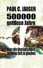 500000 gottlose Jahre: Über die Unmöglichkeit an einen Gott zu glauben