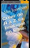 """Créer de A à Z sa boutique en ligne.: """" Enfin un livre rempli d'exemples et d'illustrations tirées d'un véritable site…"""