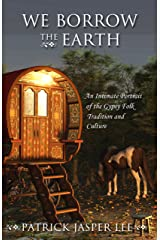 We Borrow the Earth: An Intimate Portrait of the Gypsy Folk Tradition and Culture Kindle Edition