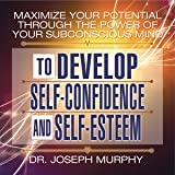 Maximize Your Potential Through the Power of Your Subconscious Mind: To Develop Self-Confidence and Self-Esteem