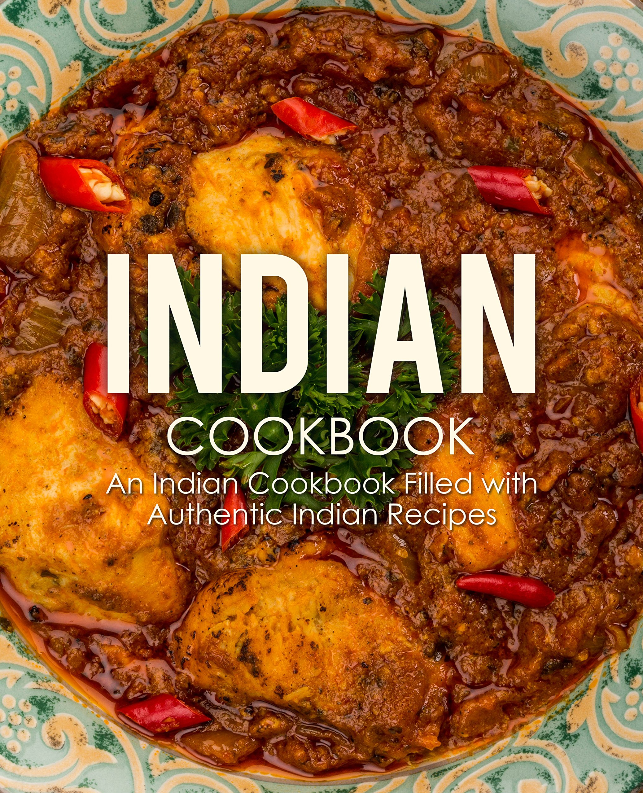 Indian Cookbook: An Indian Cookbook Filled with Authentic Indian Recipes 1