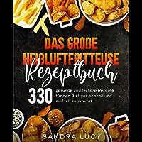 Das große Heißluftfritteuse Rezeptbuch: 330 gesunde und leckere Rezepte für den Airfryer, schnell und einfach zubereitet…