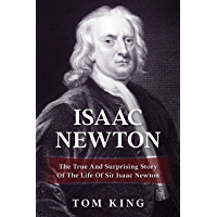 Isaac Newton: The True And Surprising Story Of The Life Of Sir Isaac Newton (History Books)