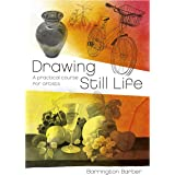 Drawing Still Life: A Practical Course for Artists: 2 (Barrington Barber Fundamentals of Drawing)