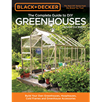 Black & Decker The Complete Guide to DIY Greenhouses, Updated 2nd Edition: Build Your Own Greenhouses, Hoophouses, Cold…