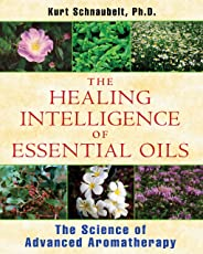 Healing Intelligence of Essential Oils: The Science of Advanced Aromatherapy