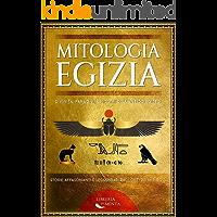 Mitologia Egizia: Divinità, Faraoni, e Mostri dell'Antico Egitto: Storie Affascinanti e Leggendari Racconti dei Miti…