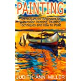 Painting: Techniques for Beginners to Watercolor Painting, Painting Techniques and How to Paint (Painting,Oil Painting,Acryli