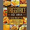 Friggitrice ad Aria: 500+ Facili e Gustose Ricette per Friggere, Cuocere, Grigliare ed Arrostire Velocemente con tua Friggitrice ad Aria. Inclusi 17 Preziosi Consigli Per il Suo Perfetto Utilizzo