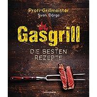 Gasgrill - Die besten Rezepte für Fleisch, Fisch, Gemüse, Desserts, Grillsaucen, Dips, Marinaden u.v.m. Bewusst grillen…