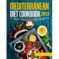 Mediterranean Diet Cookbook 2021: 500 Healthy, Flavorful and Easy-to-Prepare Recipes even for Absolute Beginners   Begin…
