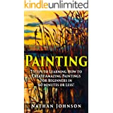 Painting: 7 Steps to Learning how to Master Painting for Beginners in 60 Minutes or Less! (Painting - Painting Techniques - H