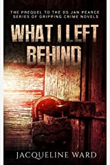 What I Left Behind (The gripping prequel to the DS Jan Pearce Crime Fiction Series) Kindle Edition