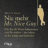 Nie mehr Mr. Nice Guy: Wie Sie als Mann bekommen, was Sie wollen - im Leben, in der Liebe und beim Sex