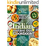 Indian Instant Pot Cookbook: Classic and Modern Indian Recipes for Your Electric Pressure Cooker. Try Healthy and Easy Asian