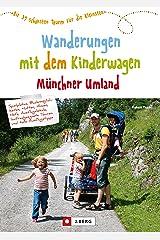 Wanderungen mit dem Kinderwagen Münchner Umland: Die 39 schönsten Touren für die Kleinsten Kindle Ausgabe