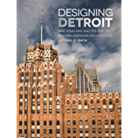Designing Detroit: Wirt Rowland and the Rise of Modern American Architecture (Great Lakes Books Series) (English Edition…