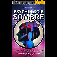 Psychologie Sombre: Manuel de Persuasion Avancée et de Manipulation Mentale : comment engager, convaincre et persuader