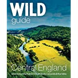 Wild Guide Central England: Adventures in the Peak District, Cotswolds, Midlands, Welsh Marches, Wye Valley and Lincolnshire