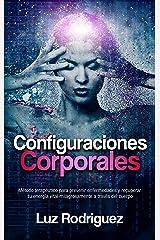 Configuraciones Corporales: Método terapéutico para prevenir enfermedades y recuperar tu energía vital milagrosamente a través del cuerpo Versión Kindle