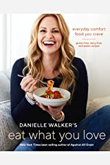 Danielle Walker's Eat What You Love: Everyday Comfort Food You Crave; Gluten-Free, Dairy-Free, and Paleo Recipes [A Cookbook] Gebundene Ausgabe