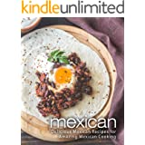 Mexican: Delicious Mexican Recipes for Amazing Mexican Cooking (2nd Edition)
