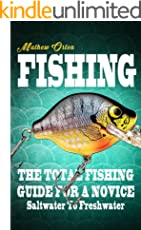 Fishing: The Total Fishing Guide For A Novice Saltwater To Freshwater (Fishing Knots, Fishing Rigs, Survival, Hunting Book 1)