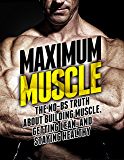 Maximum Muscle: The No-BS Truth About Building Muscle, Getting Lean, and Staying Healthy (The Build Muscle, Get Lean…