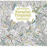 Paradisi tropicali. 100 disegni da colorare per vincere lo stress. Ediz. illustrata