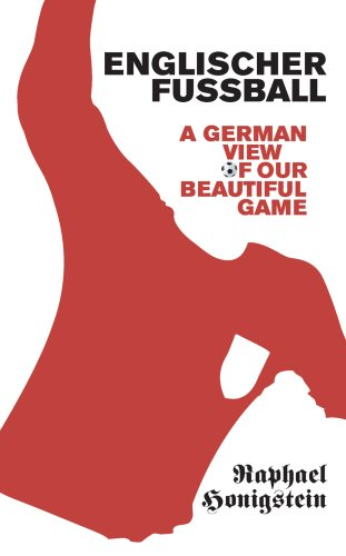 Englischer Fussball: A German View of Our Beautiful Game — Raphael Honigstein