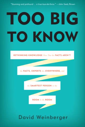 Too Big to Know: Rethinking Knowledge Now That the Facts Arent the Facts, Experts Are Everywhere, and the Smartest Person in the Room Is the Room