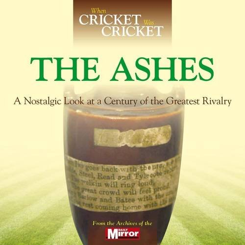When Cricket Was Cricket: The Ashes: A Nostalgic Look at a Century of the Greatest Rivalry