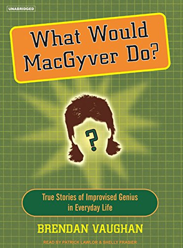 What Would MacGyver Do? True Stories of Improvised Genius in Everyday Life