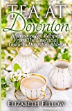 Tea at Downton: Afternoon Tea Recipes From The Unofficial Guide to Downton Abbey