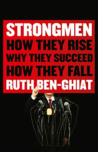 Strongmen: How They Rise, Why They Succeed, How They Fall — Ruth Ben-Ghiat