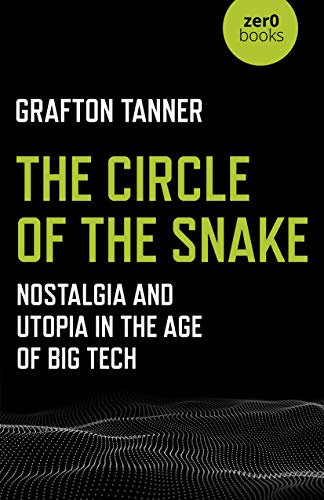 The Circle of the Snake: Nostalgia and Utopia in the Age of Big Tech — Grafton Tanner