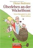 Dieter Bednarz: Überleben an der Wickelfront - Vom Elternglück in den besten Jahren