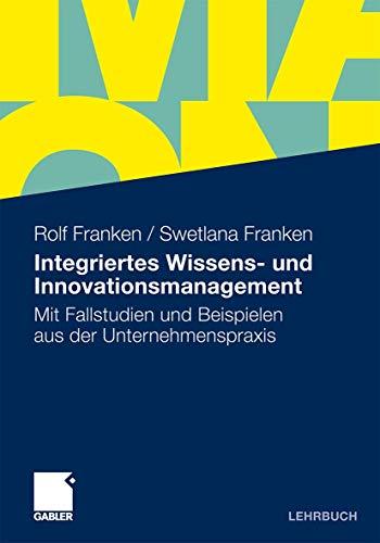 Integriertes Wissens- und Innovationsmanagement: Mit Fallstudien und Beispielen aus der Unternehmenspraxis