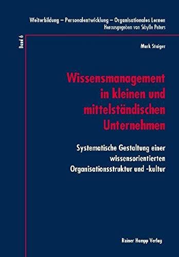 Wissensmanagement in kleinen und mittelständischen Unternehmen: Systematische Gestaltung einer wissensorientierten Organisationsstruktur und -kultur