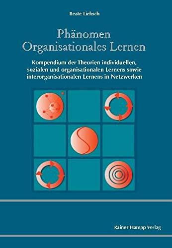 Phänomen Organisationales Lernen: Kompendium der Theorien individuellen, sozialen und organisationalen Lernens sowie interorganisationalen Lernens in Netzwerken