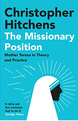 The Missionary Position: Mother Teresa in Theory and Practice — Christopher Hitchens