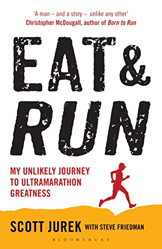 Eat and Run: My Unlikely Journey to Ultramarathon Greatness — Scott Jurek
