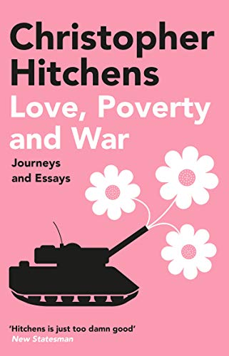 Love, Poverty and War: Journeys and Essays — Christopher Hitchens