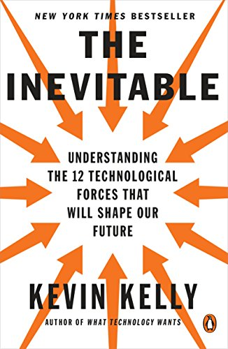 The Inevitable: Understanding the 12 Technological Forces That Will Shape Our Future — Kevin Kelly